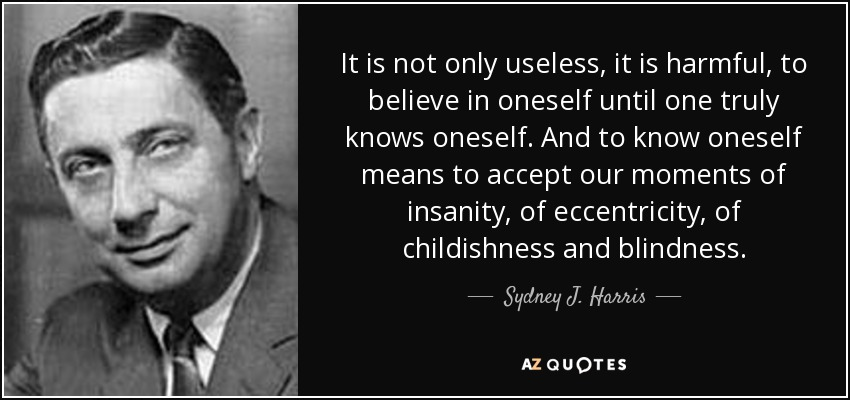 It is not only useless, it is harmful, to believe in oneself until one truly knows oneself. And to know oneself means to accept our moments of insanity, of eccentricity, of childishness and blindness. - Sydney J. Harris