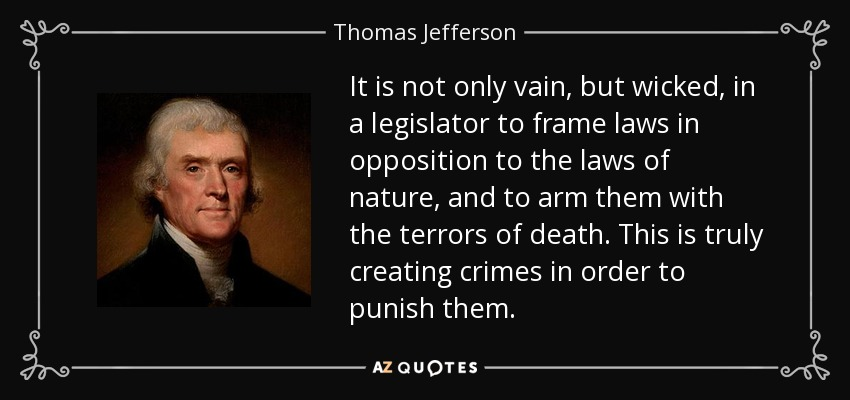 It is not only vain, but wicked, in a legislator to frame laws in opposition to the laws of nature, and to arm them with the terrors of death. This is truly creating crimes in order to punish them. - Thomas Jefferson