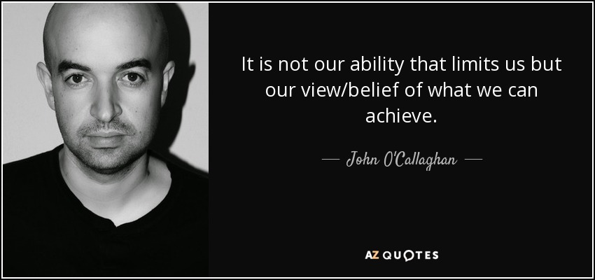 It is not our ability that limits us but our view/belief of what we can achieve. - John O'Callaghan