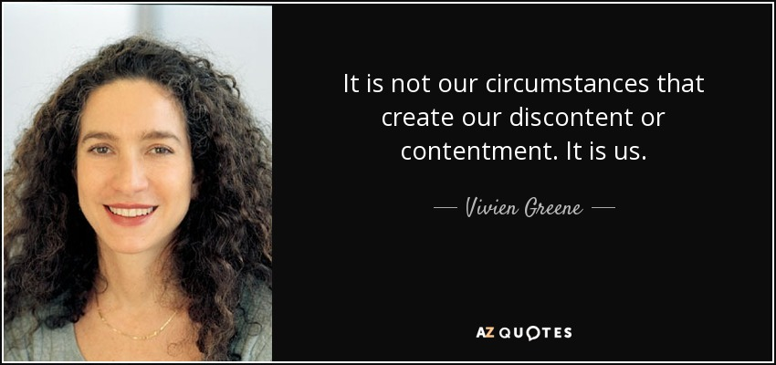 It is not our circumstances that create our discontent or contentment. It is us. - Vivien Greene