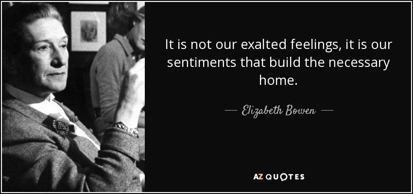 It is not our exalted feelings, it is our sentiments that build the necessary home. - Elizabeth Bowen