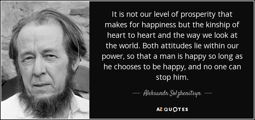 It is not our level of prosperity that makes for happiness but the kinship of heart to heart and the way we look at the world. Both attitudes lie within our power, so that a man is happy so long as he chooses to be happy, and no one can stop him. - Aleksandr Solzhenitsyn