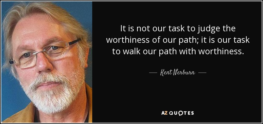 It is not our task to judge the worthiness of our path; it is our task to walk our path with worthiness. - Kent Nerburn