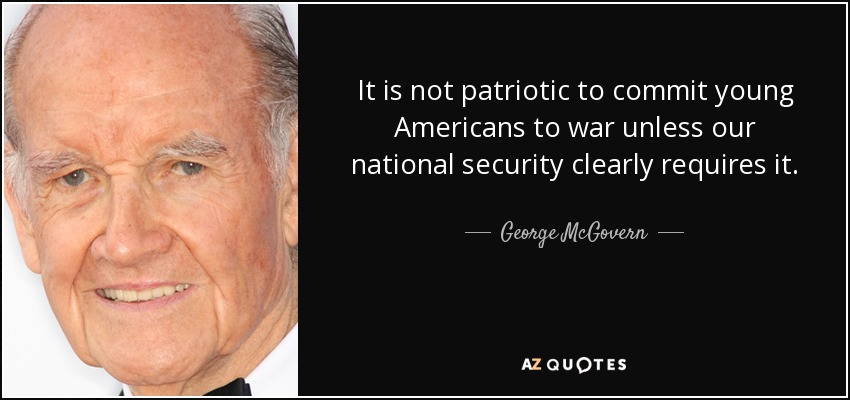 It is not patriotic to commit young Americans to war unless our national security clearly requires it. - George McGovern