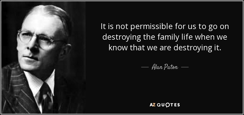 It is not permissible for us to go on destroying the family life when we know that we are destroying it. - Alan Paton