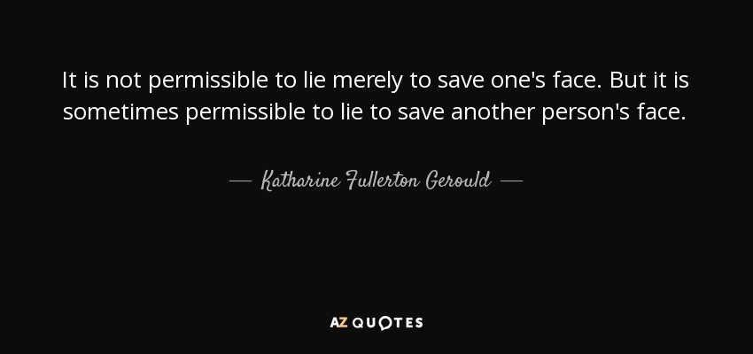 It is not permissible to lie merely to save one's face. But it is sometimes permissible to lie to save another person's face. - Katharine Fullerton Gerould