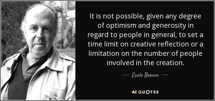 It is not possible, given any degree of optimism and generosity in regard to people in general, to set a time limit on creative reflection or a limitation on the number of people involved in the creation. - Earle Brown