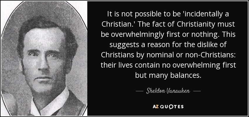 It is not possible to be 'incidentally a Christian.' The fact of Christianity must be overwhelmingly first or nothing. This suggests a reason for the dislike of Christians by nominal or non-Christians: their lives contain no overwhelming first but many balances. - Sheldon Vanauken