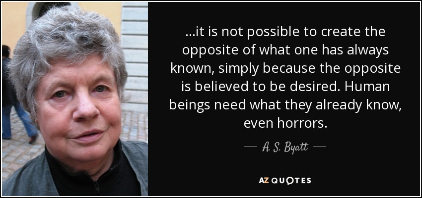 ...it is not possible to create the opposite of what one has always known, simply because the opposite is believed to be desired. Human beings need what they already know, even horrors. - A. S. Byatt