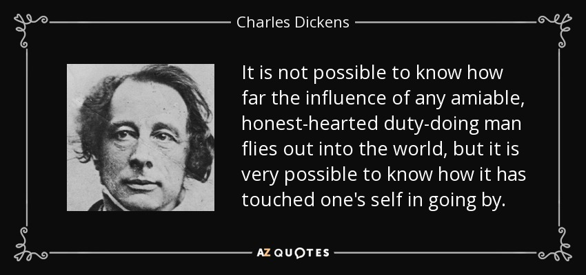 It is not possible to know how far the influence of any amiable, honest-hearted duty-doing man flies out into the world, but it is very possible to know how it has touched one's self in going by. - Charles Dickens