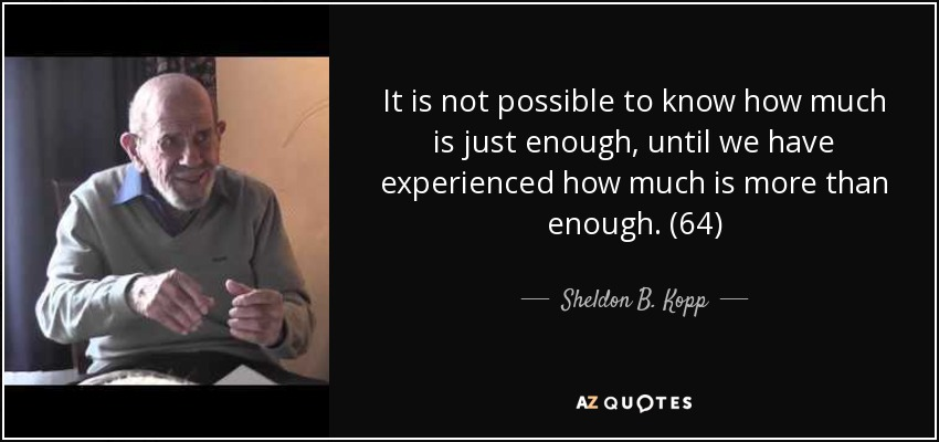 It is not possible to know how much is just enough, until we have experienced how much is more than enough. (64) - Sheldon B. Kopp