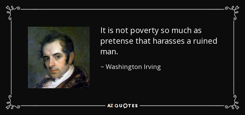 It is not poverty so much as pretense that harasses a ruined man. - Washington Irving