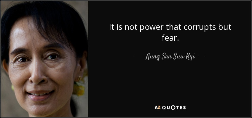 It is not power that corrupts but fear. - Aung San Suu Kyi