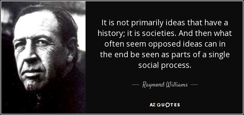 It is not primarily ideas that have a history; it is societies. And then what often seem opposed ideas can in the end be seen as parts of a single social process. - Raymond Williams