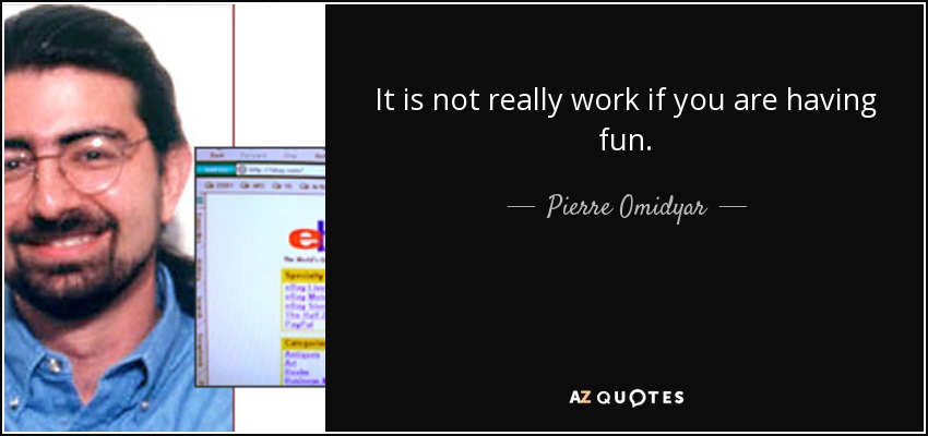 It is not really work if you are having fun. - Pierre Omidyar