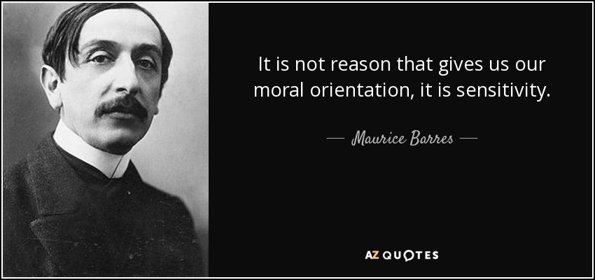 It is not reason that gives us our moral orientation, it is sensitivity. - Maurice Barres