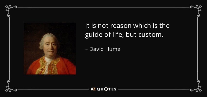 It is not reason which is the guide of life, but custom. - David Hume