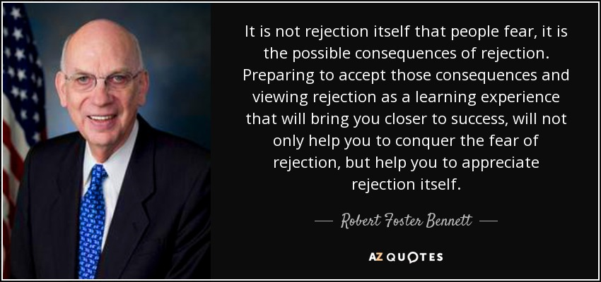 It is not rejection itself that people fear, it is the possible consequences of rejection. Preparing to accept those consequences and viewing rejection as a learning experience that will bring you closer to success, will not only help you to conquer the fear of rejection, but help you to appreciate rejection itself. - Robert Foster Bennett