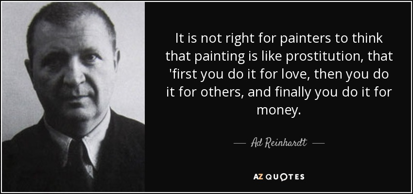 It is not right for painters to think that painting is like prostitution, that 'first you do it for love, then you do it for others, and finally you do it for money. - Ad Reinhardt