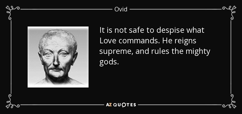 It is not safe to despise what Love commands. He reigns supreme, and rules the mighty gods. - Ovid