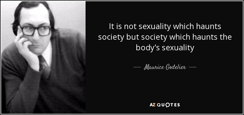 It is not sexuality which haunts society but society which haunts the body's sexuality - Maurice Godelier