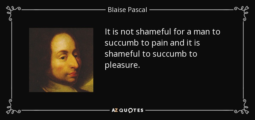 It is not shameful for a man to succumb to pain and it is shameful to succumb to pleasure. - Blaise Pascal