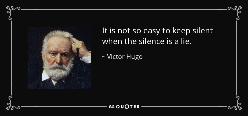 It is not so easy to keep silent when the silence is a lie. - Victor Hugo