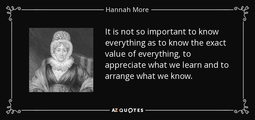 It is not so important to know everything as to know the exact value of everything, to appreciate what we learn and to arrange what we know. - Hannah More