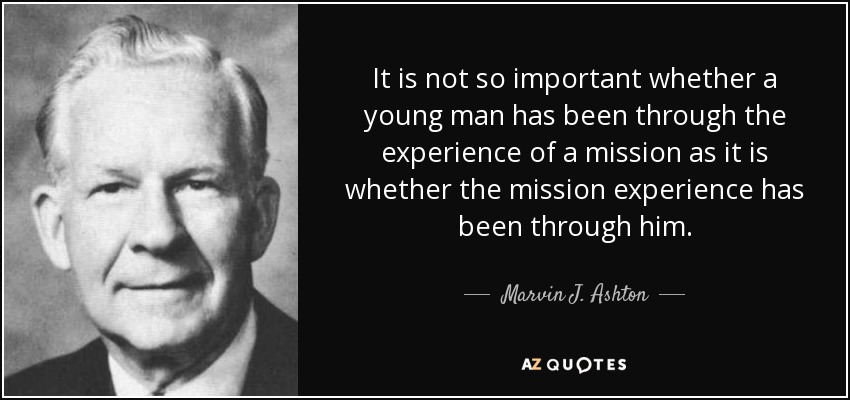 It is not so important whether a young man has been through the experience of a mission as it is whether the mission experience has been through him. - Marvin J. Ashton