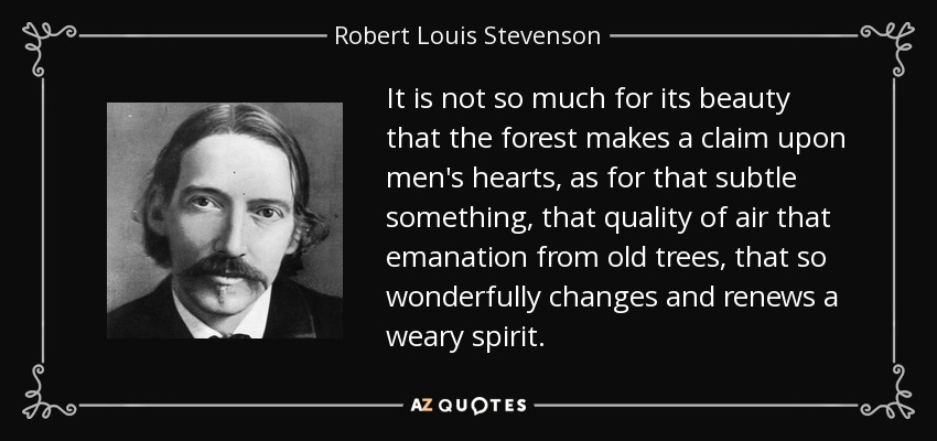 It is not so much for its beauty that the forest makes a claim upon men's hearts, as for that subtle something, that quality of air that emanation from old trees, that so wonderfully changes and renews a weary spirit. - Robert Louis Stevenson