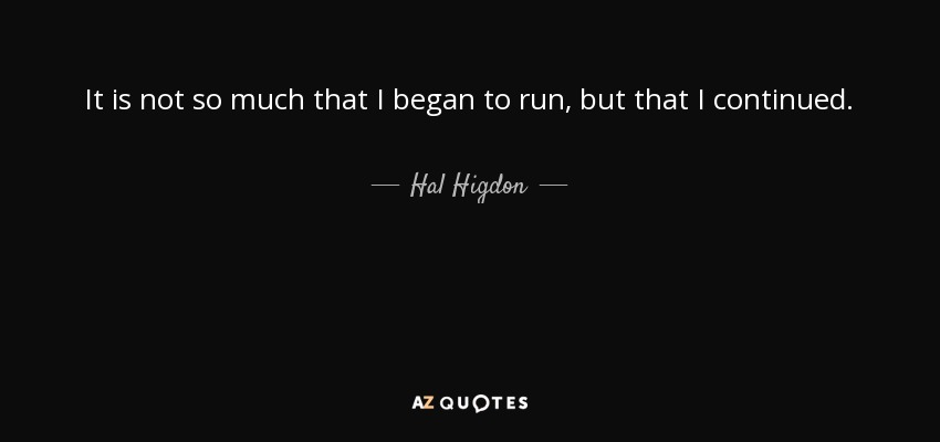 It is not so much that I began to run, but that I continued. - Hal Higdon