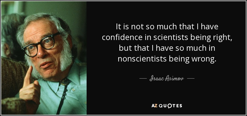 It is not so much that I have confidence in scientists being right, but that I have so much in nonscientists being wrong. - Isaac Asimov