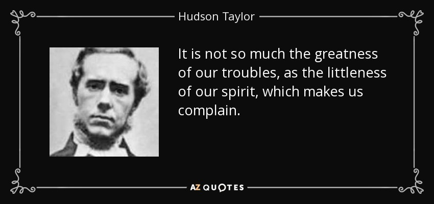 It is not so much the greatness of our troubles, as the littleness of our spirit, which makes us complain. - Hudson Taylor