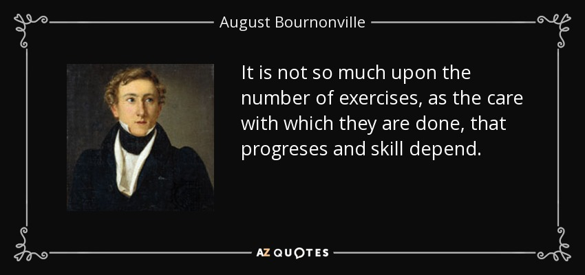 It is not so much upon the number of exercises, as the care with which they are done, that progreses and skill depend. - August Bournonville
