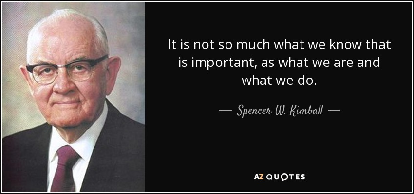 It is not so much what we know that is important, as what we are and what we do. - Spencer W. Kimball