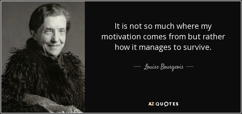 It is not so much where my motivation comes from but rather how it manages to survive. - Louise Bourgeois