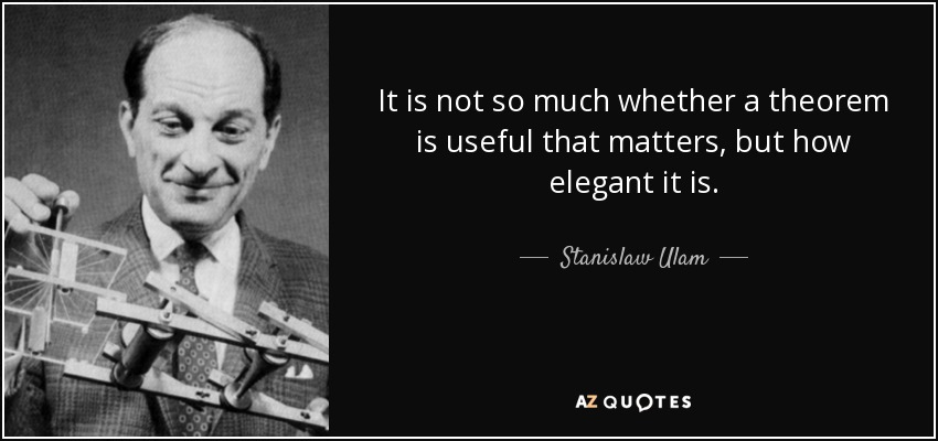 It is not so much whether a theorem is useful that matters, but how elegant it is. - Stanislaw Ulam