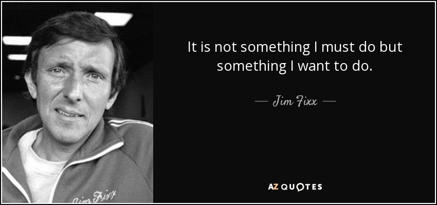 It is not something I must do but something I want to do. - Jim Fixx