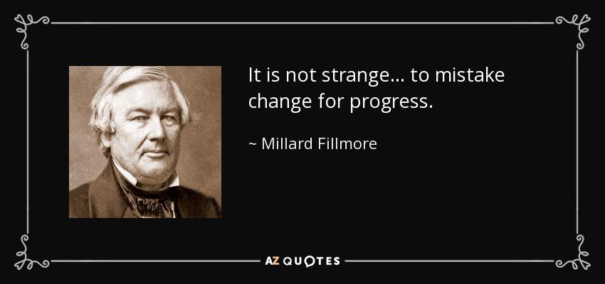It is not strange... to mistake change for progress. - Millard Fillmore