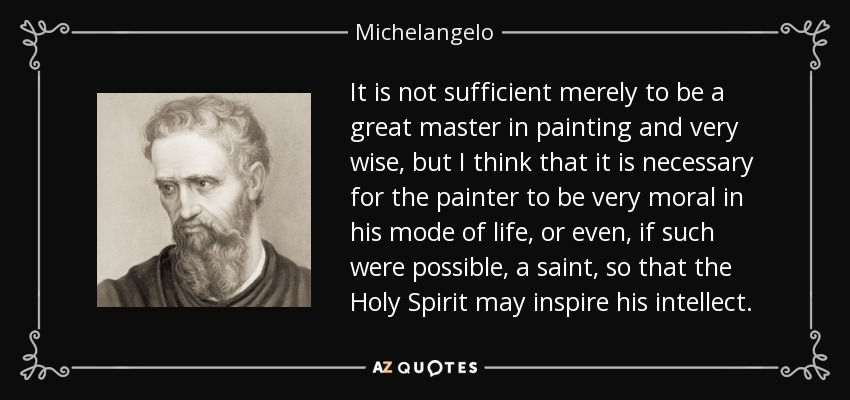 It is not sufficient merely to be a great master in painting and very wise, but I think that it is necessary for the painter to be very moral in his mode of life, or even, if such were possible, a saint, so that the Holy Spirit may inspire his intellect. - Michelangelo