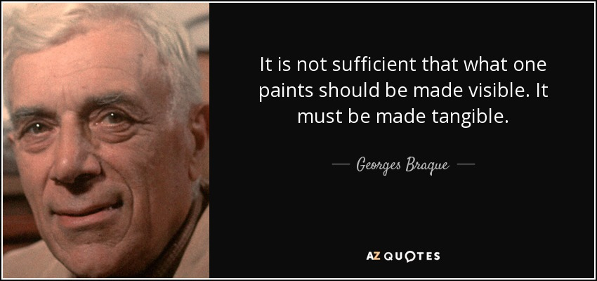 It is not sufficient that what one paints should be made visible. It must be made tangible. - Georges Braque