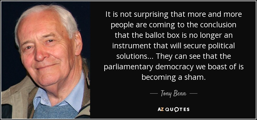 It is not surprising that more and more people are coming to the conclusion that the ballot box is no longer an instrument that will secure political solutions... They can see that the parliamentary democracy we boast of is becoming a sham. - Tony Benn