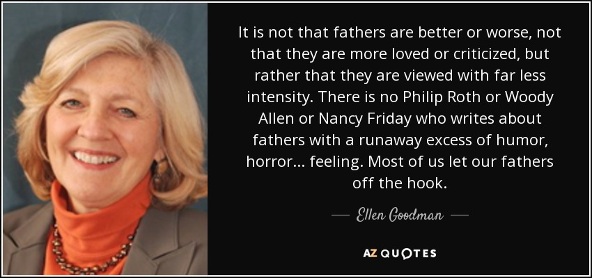It is not that fathers are better or worse, not that they are more loved or criticized, but rather that they are viewed with far less intensity. There is no Philip Roth or Woody Allen or Nancy Friday who writes about fathers with a runaway excess of humor, horror ... feeling. Most of us let our fathers off the hook. - Ellen Goodman