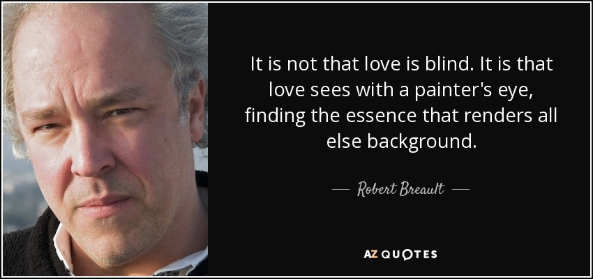 It is not that love is blind. It is that love sees with a painter's eye, finding the essence that renders all else background. - Robert Breault