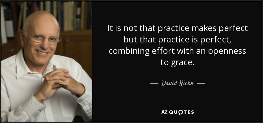 It is not that practice makes perfect but that practice is perfect, combining effort with an openness to grace. - David Richo