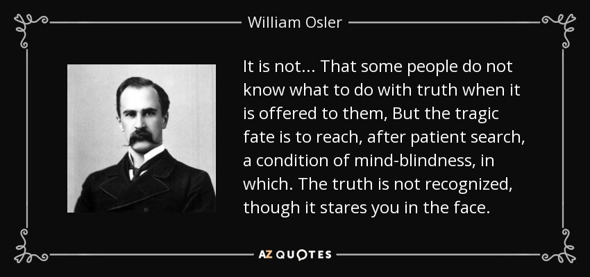 It is not... That some people do not know what to do with truth when it is offered to them, But the tragic fate is to reach, after patient search, a condition of mind-blindness, in which. The truth is not recognized, though it stares you in the face. - William Osler