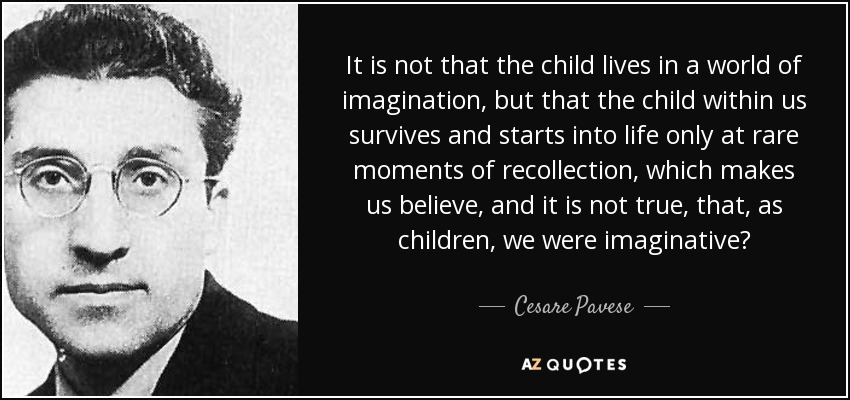 It is not that the child lives in a world of imagination, but that the child within us survives and starts into life only at rare moments of recollection, which makes us believe, and it is not true, that, as children, we were imaginative? - Cesare Pavese