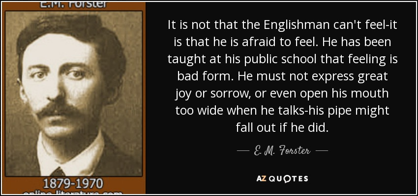 It is not that the Englishman can't feel-it is that he is afraid to feel. He has been taught at his public school that feeling is bad form. He must not express great joy or sorrow, or even open his mouth too wide when he talks-his pipe might fall out if he did. - E. M. Forster
