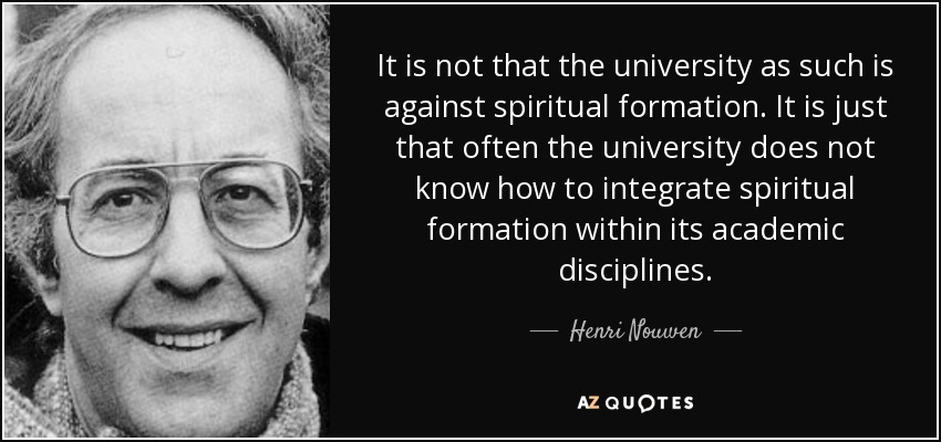 It is not that the university as such is against spiritual formation. It is just that often the university does not know how to integrate spiritual formation within its academic disciplines. - Henri Nouwen