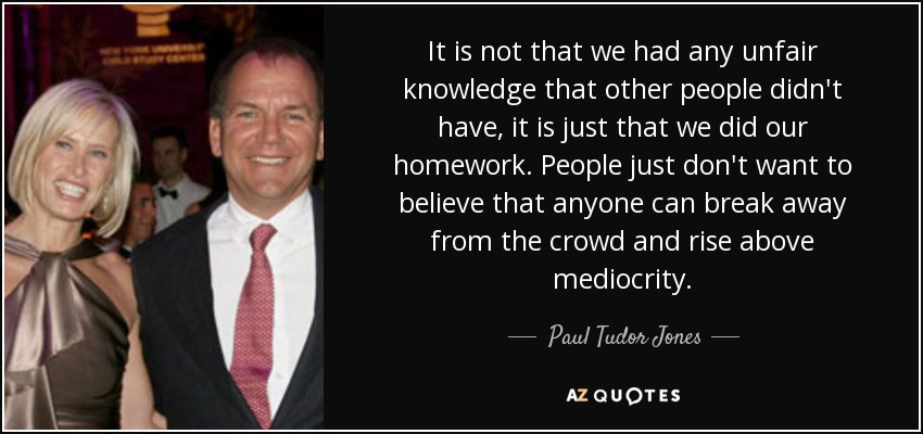 It is not that we had any unfair knowledge that other people didn't have, it is just that we did our homework. People just don't want to believe that anyone can break away from the crowd and rise above mediocrity. - Paul Tudor Jones